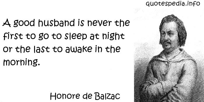 Honore de Balzac - A good husband is never the first to go to sleep at night or the last to awake in the morning.