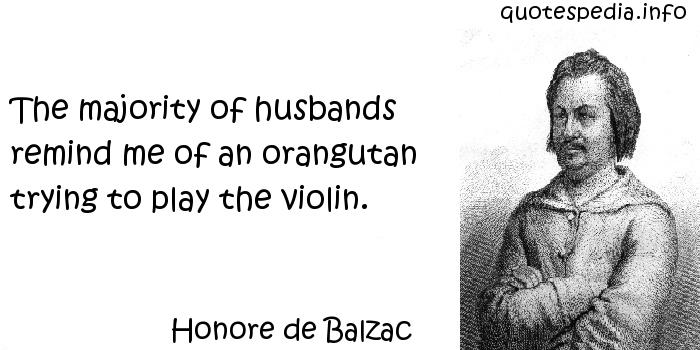 Honore de Balzac - The majority of husbands remind me of an orangutan trying to play the violin.