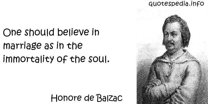 Honore de Balzac - One should believe in marriage as in the immortality of the soul.