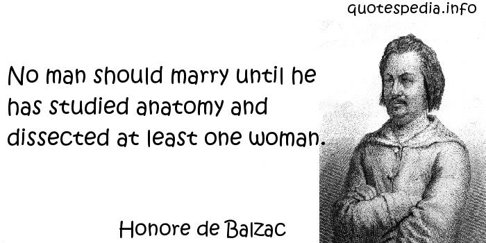 Honore de Balzac - No man should marry until he has studied anatomy and dissected at least one woman.