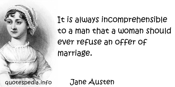 Jane Austen - It is always incomprehensible to a man that a woman should ever refuse an offer of marriage.