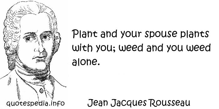 Jean Jacques Rousseau - Plant and your spouse plants with you; weed and you weed alone.