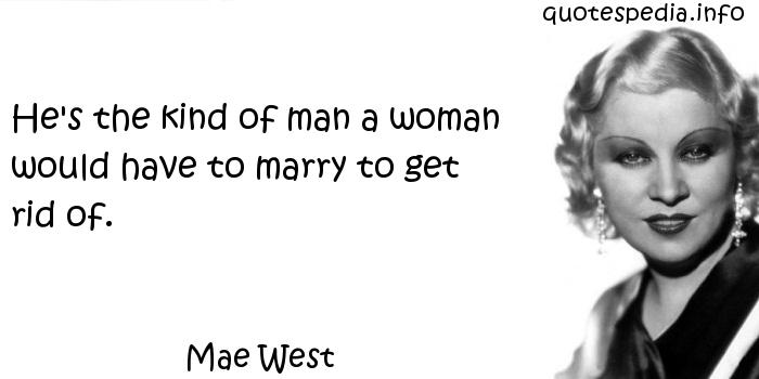 Mae West - He's the kind of man a woman would have to marry to get rid of.