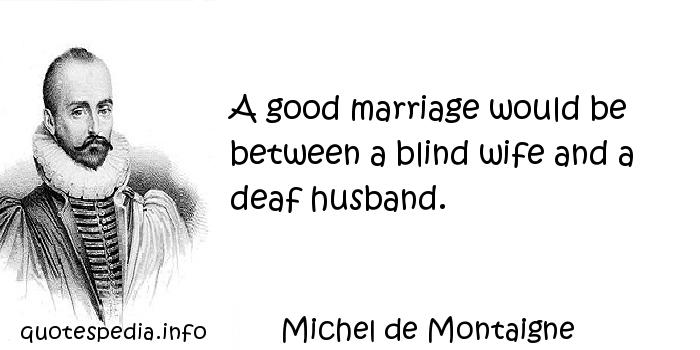 Michel de Montaigne - A good marriage would be between a blind wife and a deaf husband.