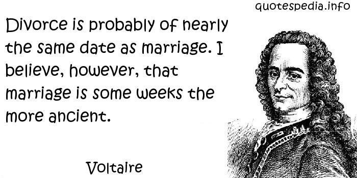 Voltaire - Divorce is probably of nearly the same date as marriage. I believe, however, that marriage is some weeks the more ancient.