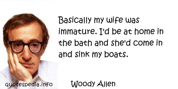 Woody Allen - Basically my wife was immature. I'd be at home in the bath and she'd come in and sink my boats.