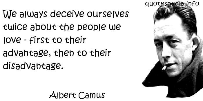 Albert Camus - We always deceive ourselves twice about the people we love - first to their advantage, then to their disadvantage.