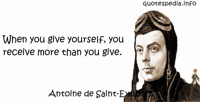 Antoine de Saint-Exupery - When you give yourself, you receive more than you give.