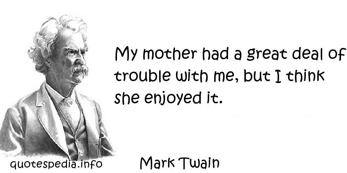 Mark Twain - My mother had a great deal of trouble with me, but I think she enjoyed it.