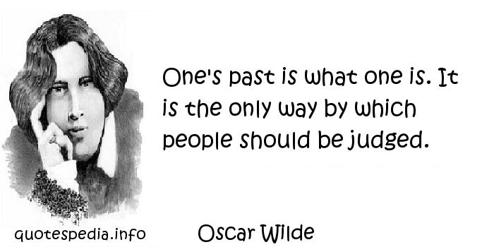 Oscar Wilde - One's past is what one is. It is the only way by which people should be judged.