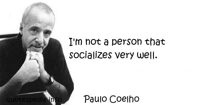 Paulo Coelho - I'm not a person that socializes very well.
