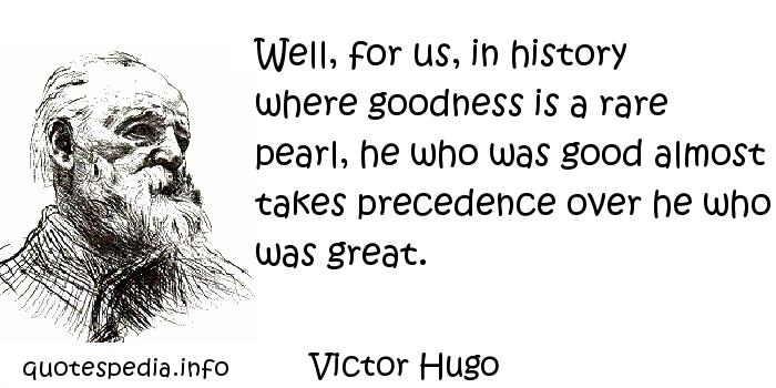 Victor Hugo - Well, for us, in history where goodness is a rare pearl, he who was good almost takes precedence over he who was great.