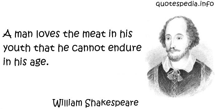 William Shakespeare - A man loves the meat in his youth that he cannot endure in his age.
