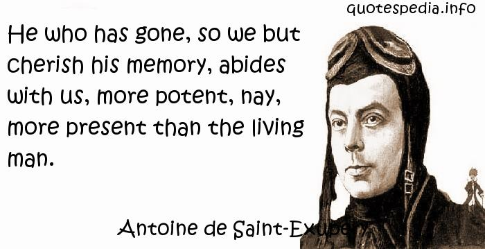 Antoine de Saint-Exupery - He who has gone, so we but cherish his memory, abides with us, more potent, nay, more present than the living man.