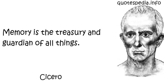 Cicero - Memory is the treasury and guardian of all things.