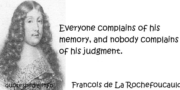 Francois de La Rochefoucauld - Everyone complains of his memory, and nobody complains of his judgment.