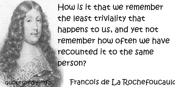 Francois de La Rochefoucauld - How is it that we remember the least triviality that happens to us, and yet not remember how often we have recounted it to the same person?