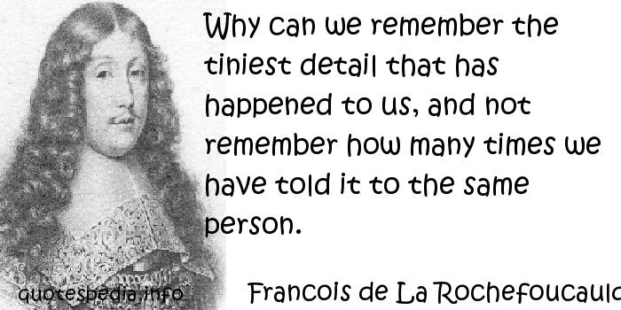 Francois de La Rochefoucauld - Why can we remember the tiniest detail that has happened to us, and not remember how many times we have told it to the same person.