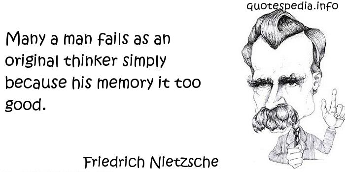 Friedrich Nietzsche - Many a man fails as an original thinker simply because his memory it too good.