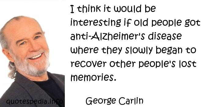 George Carlin - I think it would be interesting if old people got anti-Alzheimer's disease where they slowly began to recover other people's lost memories.