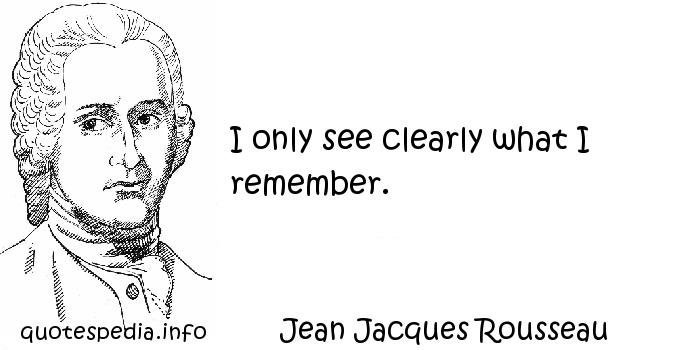 Jean Jacques Rousseau - I only see clearly what I remember.