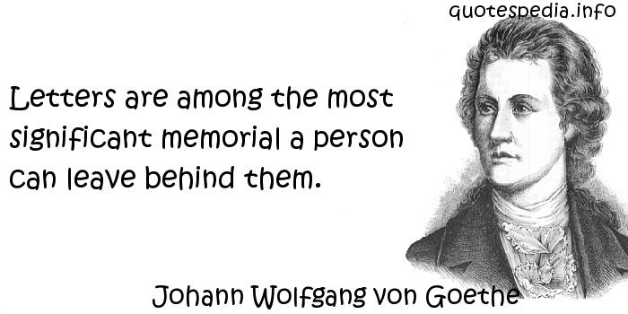 Johann Wolfgang von Goethe - Letters are among the most significant memorial a person can leave behind them.