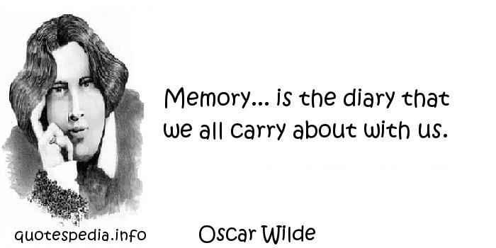 Oscar Wilde - Memory... is the diary that we all carry about with us.