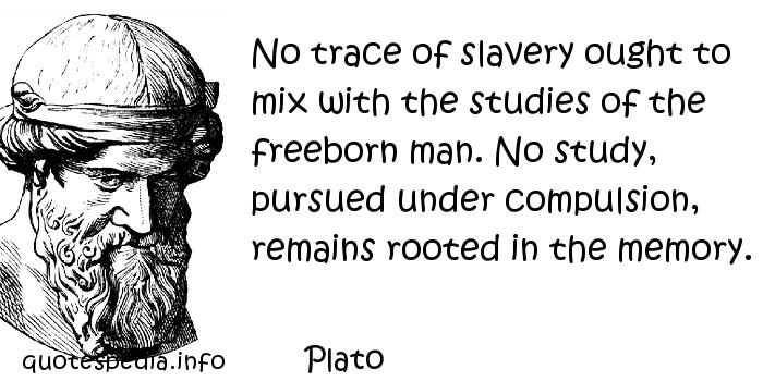 Plato - No trace of slavery ought to mix with the studies of the freeborn man. No study, pursued under compulsion, remains rooted in the memory.