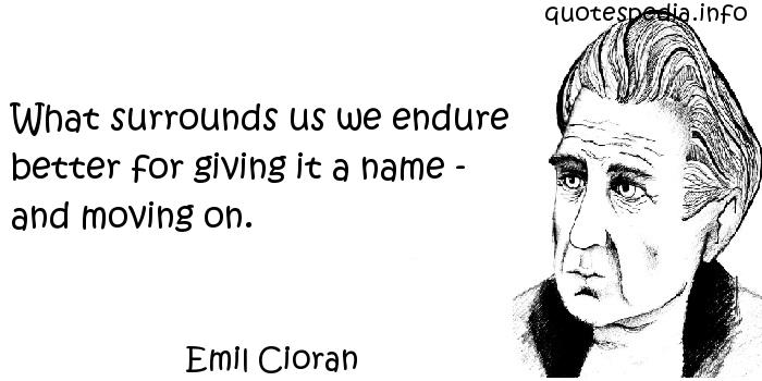 Emil Cioran - What surrounds us we endure better for giving it a name - and moving on.