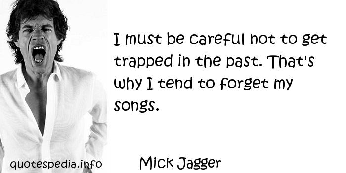 Mick Jagger - I must be careful not to get trapped in the past. That's why I tend to forget my songs.