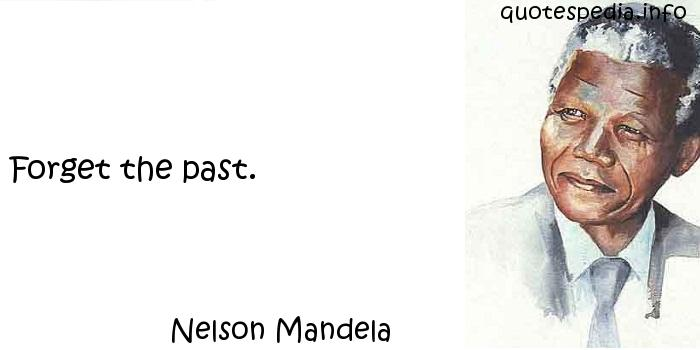 Nelson Mandela - Forget the past.