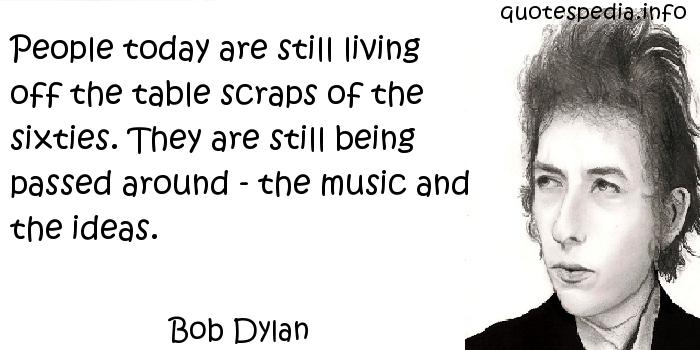 Bob Dylan - People today are still living off the table scraps of the sixties. They are still being passed around - the music and the ideas.