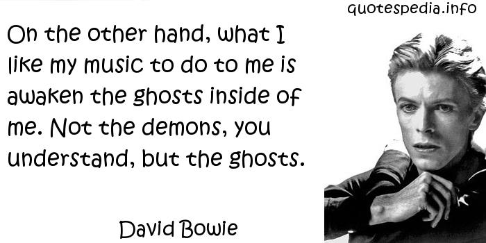David Bowie - On the other hand, what I like my music to do to me is awaken the ghosts inside of me. Not the demons, you understand, but the ghosts.