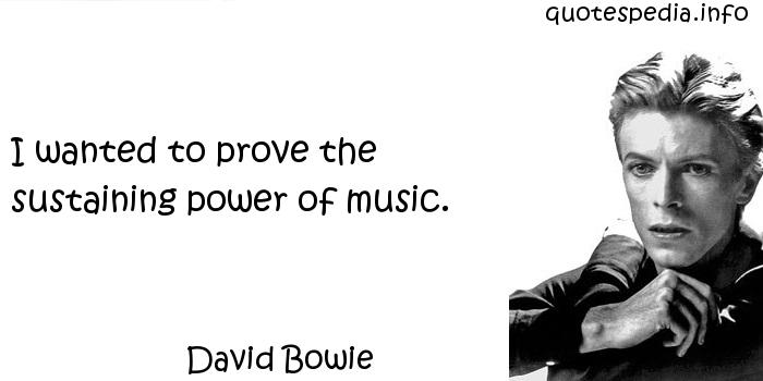 David Bowie - I wanted to prove the sustaining power of music.