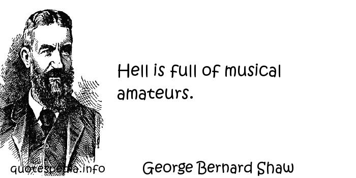 George Bernard Shaw - Hell is full of musical amateurs.
