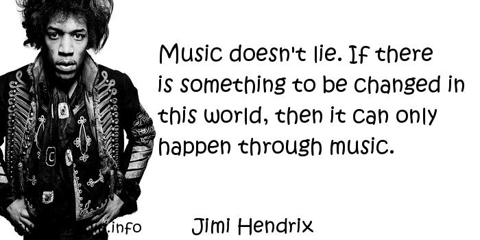 Jimi Hendrix - Music doesn't lie. If there is something to be changed in this world, then it can only happen through music.