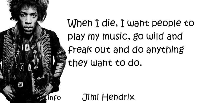 Jimi Hendrix - When I die, I want people to play my music, go wild and freak out and do anything they want to do.
