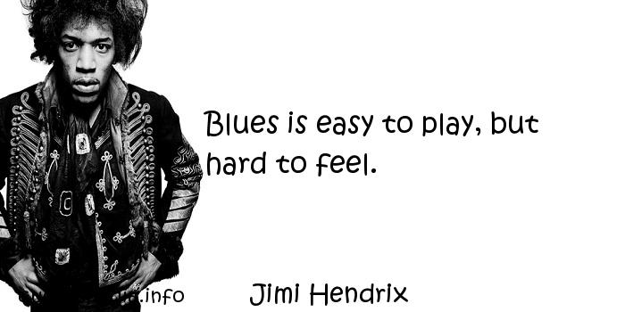 Jimi Hendrix - Blues is easy to play, but hard to feel.