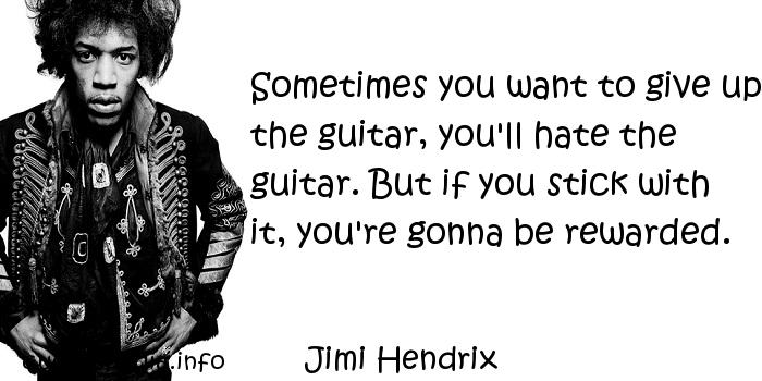 Jimi Hendrix - Sometimes you want to give up the guitar, you'll hate the guitar. But if you stick with it, you're gonna be rewarded.
