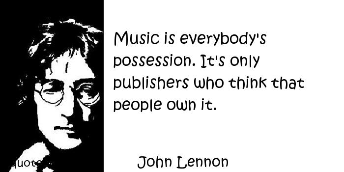 John Lennon - Music is everybody's possession. It's only publishers who think that people own it.