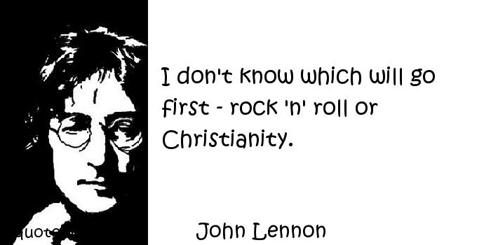 John Lennon - I don't know which will go first - rock 'n' roll or Christianity.