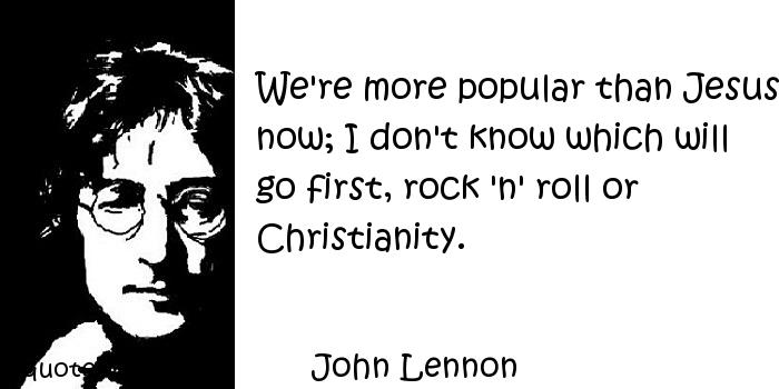 John Lennon - We're more popular than Jesus now; I don't know which will go first, rock 'n' roll or Christianity.