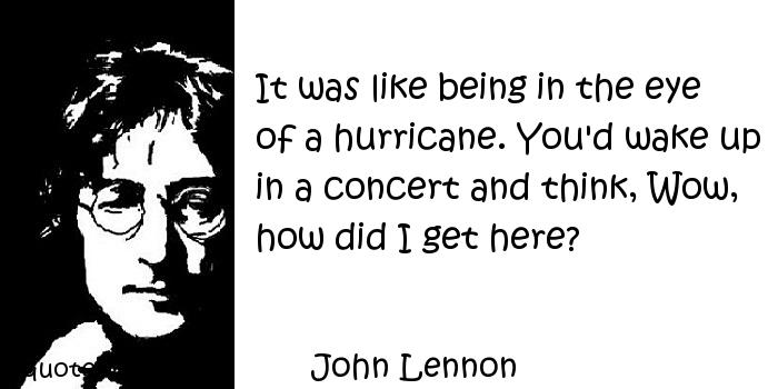 John Lennon - It was like being in the eye of a hurricane. You'd wake up in a concert and think, Wow, how did I get here?