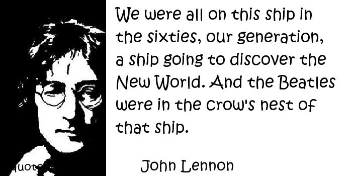 John Lennon - We were all on this ship in the sixties, our generation, a ship going to discover the New World. And the Beatles were in the crow's nest of that ship.