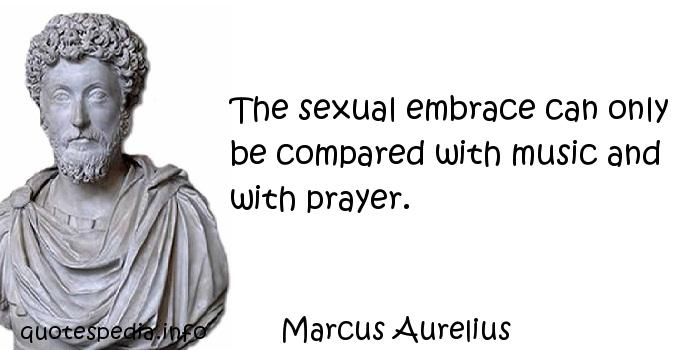 Marcus Aurelius - The sexual embrace can only be compared with music and with prayer.