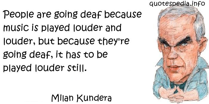 Milan Kundera - People are going deaf because music is played louder and louder, but because they're going deaf, it has to be played louder still.
