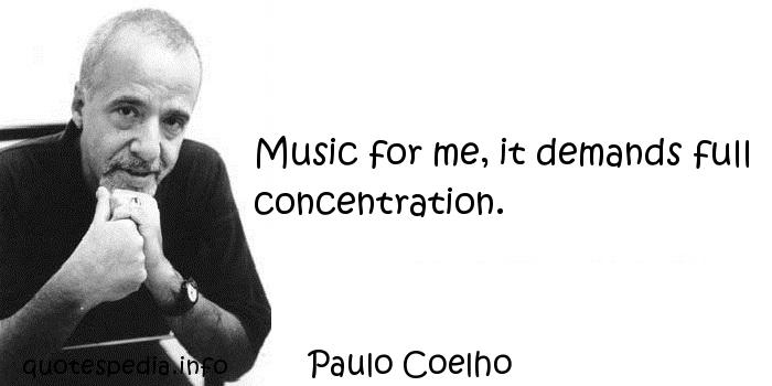 Paulo Coelho - Music for me, it demands full concentration.