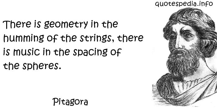 Pitagora - There is geometry in the humming of the strings, there is music in the spacing of the spheres.