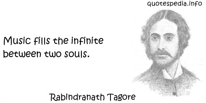 Rabindranath Tagore - Music fills the infinite between two souls.