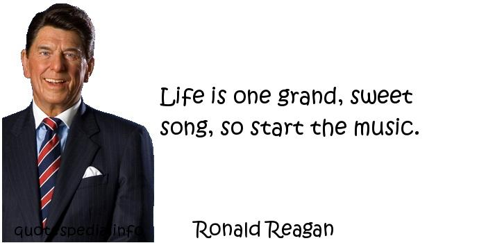 Ronald Reagan - Life is one grand, sweet song, so start the music.